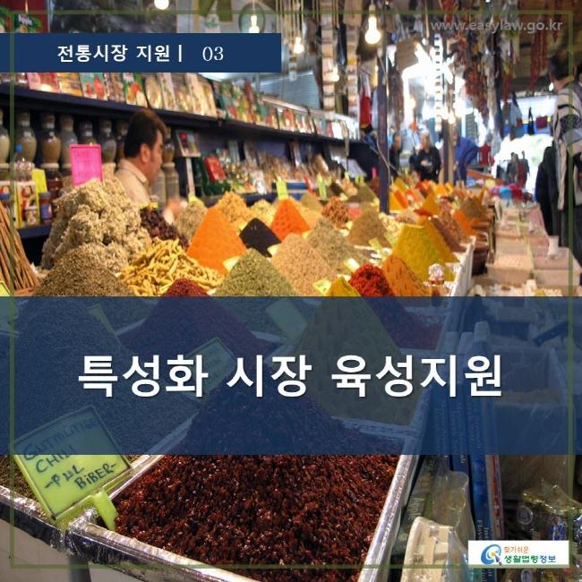 전통시장 지원 | 03  특성화 시장 육성지원 www.easylaw.go.kr 찾기 쉬운 생활법령정보 로고